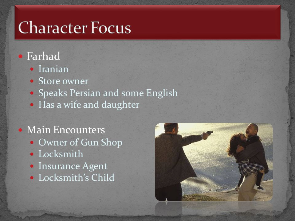 Farhad Iranian Store owner Speaks Persian and some English Has a wife and daughter Main Encounters Owner of Gun Shop Locksmith Insurance Agent Locksmith's Child