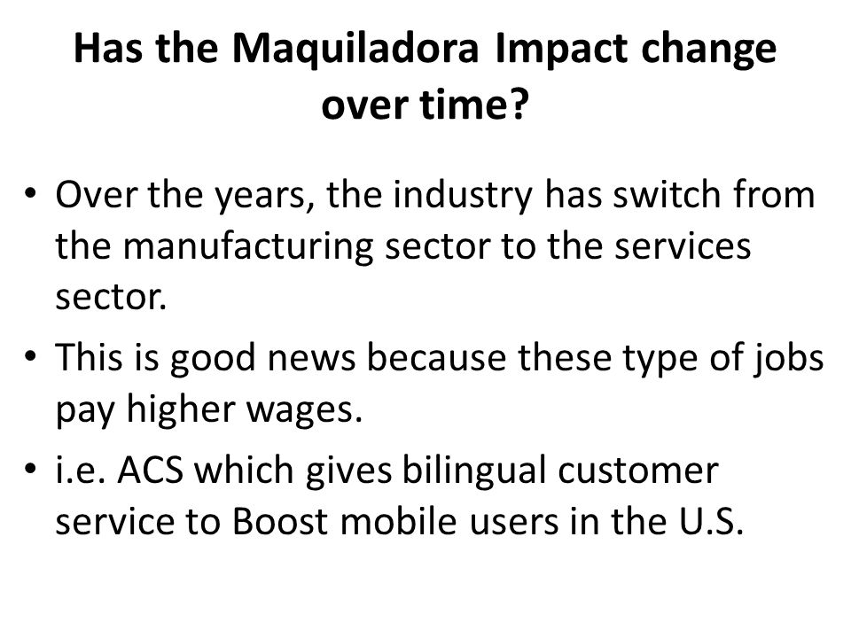 Has the Maquiladora Impact change over time? Over the years, the industry has switch from the manufacturing sector to the services sector. This is goo