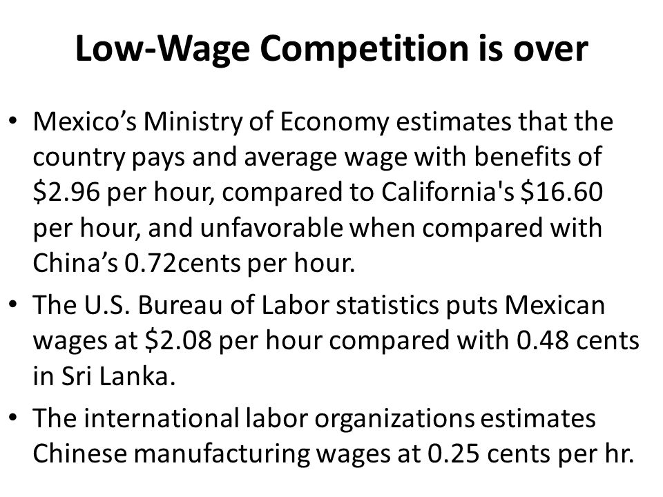 Low-Wage Competition is over Mexico's Ministry of Economy estimates that the country pays and average wage with benefits of $2.96 per hour, compared to California s $16.60 per hour, and unfavorable when compared with China's 0.72cents per hour.