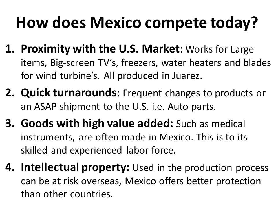 How does Mexico compete today? 1.Proximity with the U.S. Market: Works for Large items, Big-screen TV's, freezers, water heaters and blades for wind t