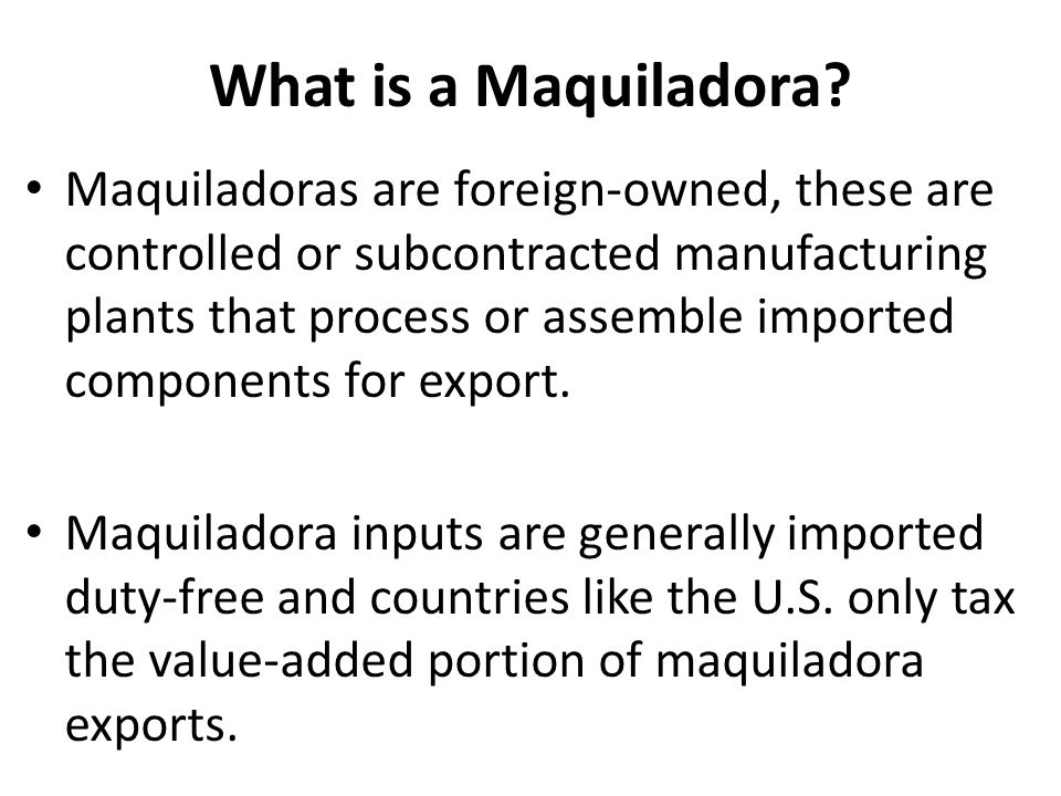 What is a Maquiladora? Maquiladoras are foreign-owned, these are controlled or subcontracted manufacturing plants that process or assemble imported co
