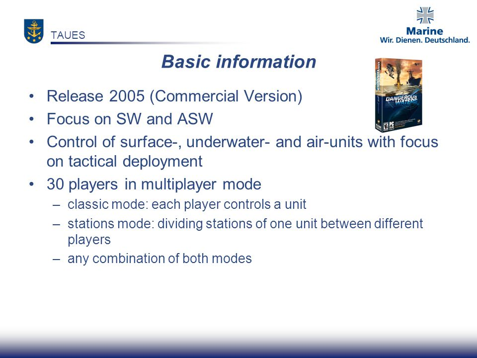 Release 2005 (Commercial Version) Focus on SW and ASW Control of surface-, underwater- and air-units with focus on tactical deployment 30 players in m