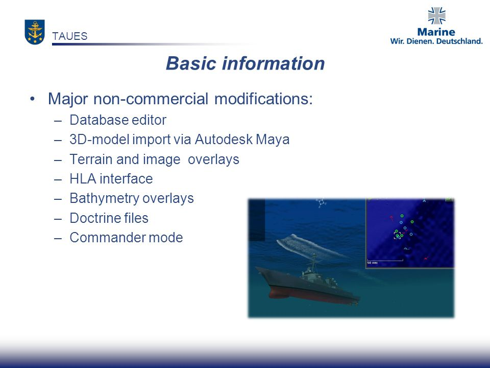 Most important extensions with German Navy modifications I & II: –Implementation of Emitter/IFF in HLA interface –Upgrade to DIS/HLA-interface –Basic TDL-(Import-)interface (SIMPLE) –Generic German Sea Lynx –Generic German frigate TAUES Basic information