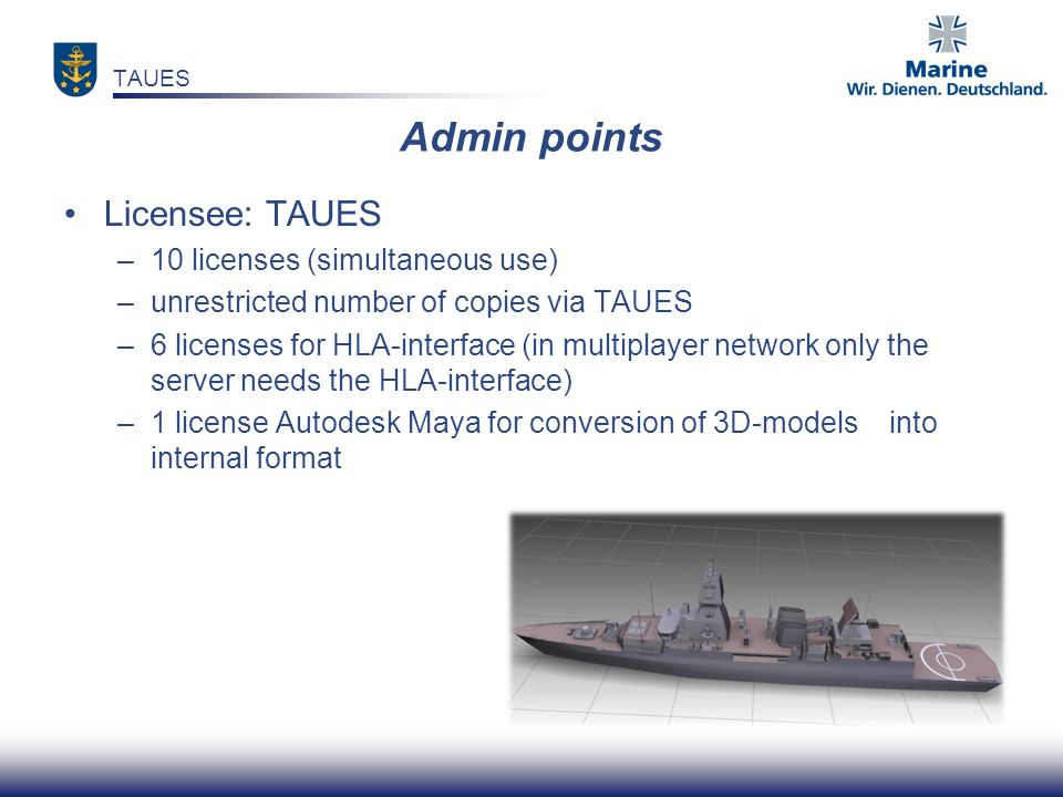 Admin points Licensee: TAUES –10 licenses (simultaneous use) –unrestricted number of copies via TAUES –6 licenses for HLA-interface (in multiplayer ne