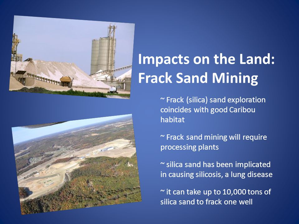 Impacts on the Land: Frack Sand Mining ~ Frack (silica) sand exploration coincides with good Caribou habitat ~ Frack sand mining will require processing plants ~ silica sand has been implicated in causing silicosis, a lung disease ~ it can take up to 10,000 tons of silica sand to frack one well
