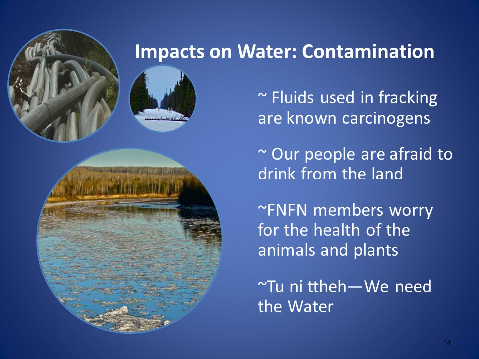 Impacts on Water: Contamination 14 ~ Fluids used in fracking are known carcinogens ~ Our people are afraid to drink from the land ~FNFN members worry for the health of the animals and plants ~Tu ni ttheh—We need the Water