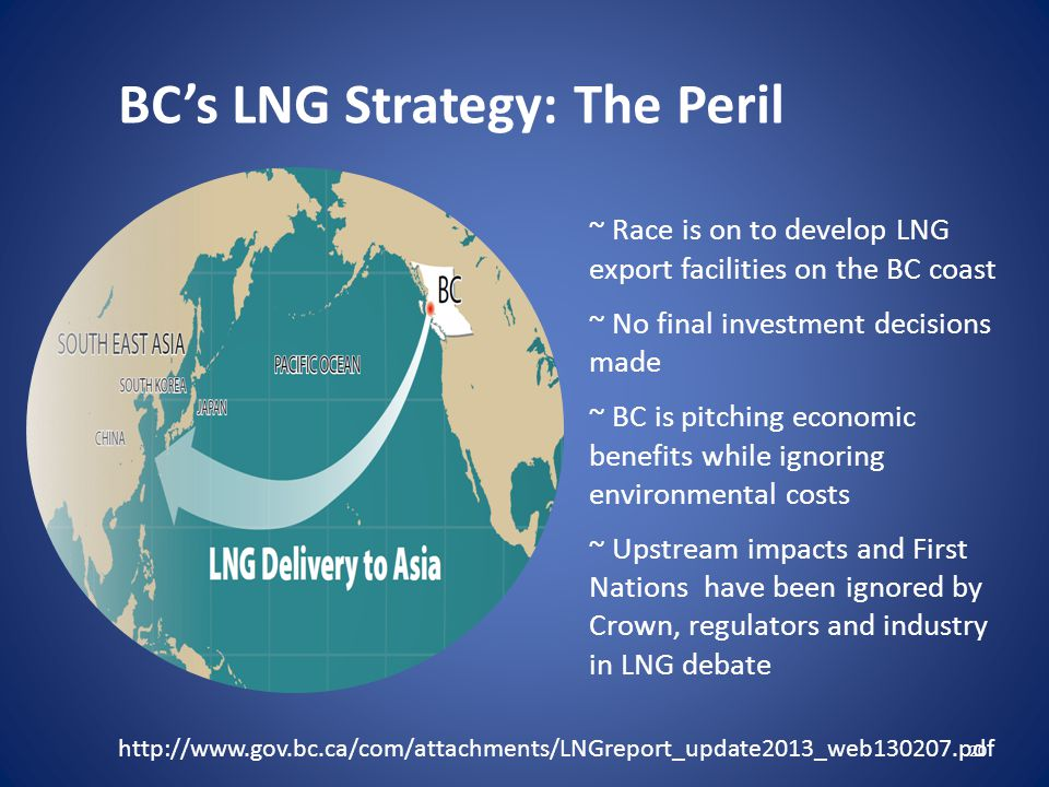 BC's LNG Strategy: The Peril ~ Race is on to develop LNG export facilities on the BC coast ~ No final investment decisions made ~ BC is pitching economic benefits while ignoring environmental costs ~ Upstream impacts and First Nations have been ignored by Crown, regulators and industry in LNG debate 20 http://www.gov.bc.ca/com/attachments/LNGreport_update2013_web130207.pdf