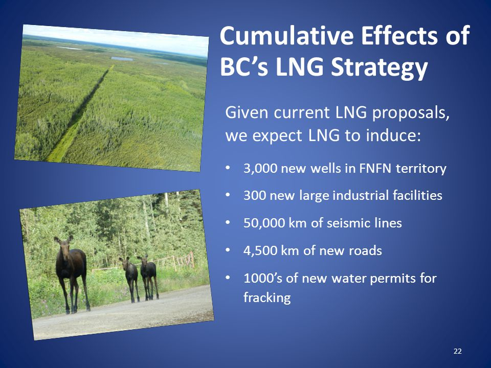 Given current LNG proposals, we expect LNG to induce: 3,000 new wells in FNFN territory 300 new large industrial facilities 50,000 km of seismic lines 4,500 km of new roads 1000's of new water permits for fracking 22 Cumulative Effects of BC's LNG Strategy