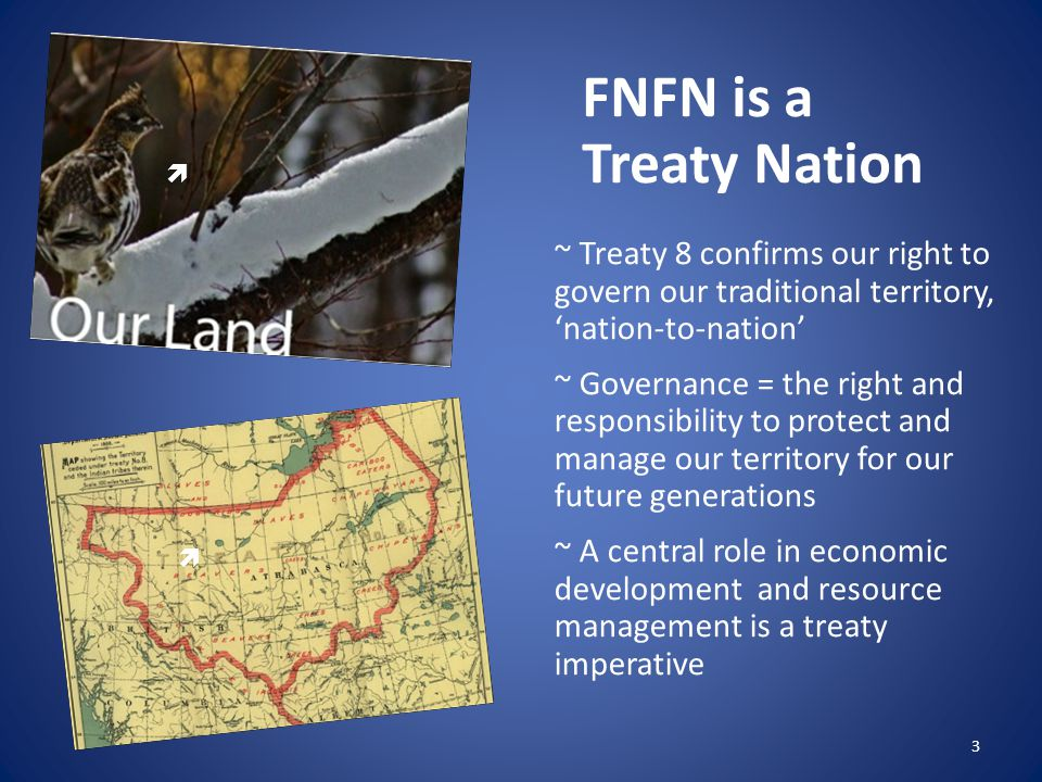 FNFN is a Treaty Nation ~ Treaty 8 confirms our right to govern our traditional territory, 'nation-to-nation' ~ Governance = the right and responsibility to protect and manage our territory for our future generations ~ A central role in economic development and resource management is a treaty imperative 3  