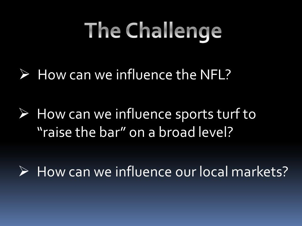 " How can we influence the NFL?  How can we influence sports turf to ""raise the bar"" on a broad level?  How can we influence our local markets?"