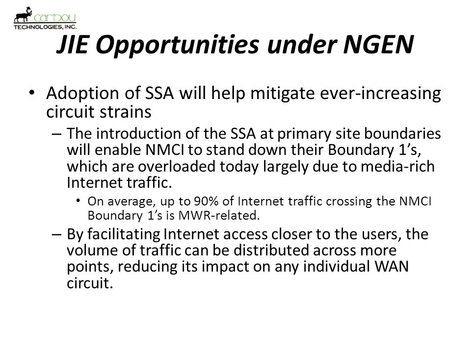 JIE Opportunities under NGEN Server Farm Consolidation revisited – Move from a simple fork-lift approach to a modernization / transformation strategy Consolidate to standardized platforms Maximize virtualization for greatest service density – Move to a common reference architecture – potentially enable seamless migration of services between various data centers to meet evolving mission requirements.