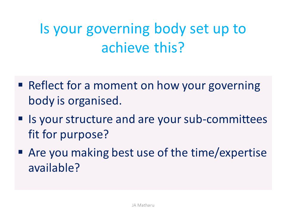Is your governing body set up to achieve this?  Reflect for a moment on how your governing body is organised.  Is your structure and are your sub-co