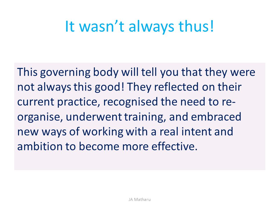 It wasn't always thus! This governing body will tell you that they were not always this good! They reflected on their current practice, recognised the