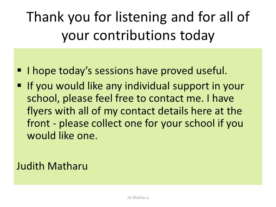 Thank you for listening and for all of your contributions today  I hope today's sessions have proved useful.  If you would like any individual suppo