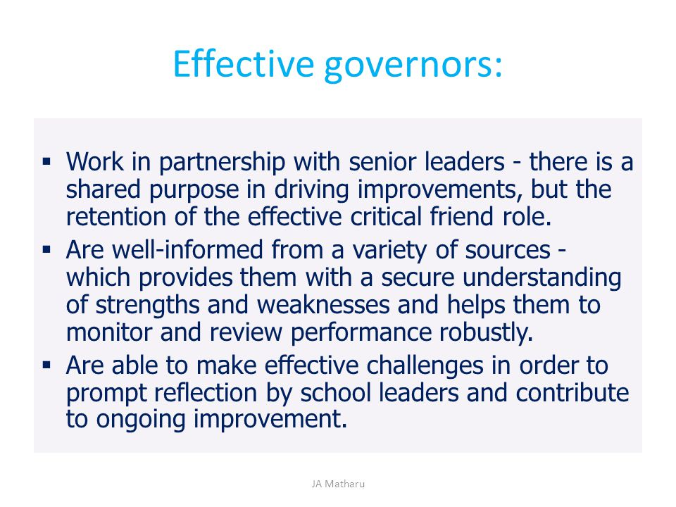 Effective governors:  Work in partnership with senior leaders - there is a shared purpose in driving improvements, but the retention of the effective