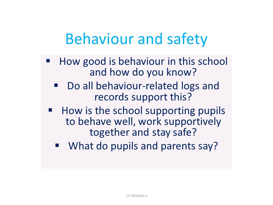 Behaviour and safety  How good is behaviour in this school and how do you know?  Do all behaviour-related logs and records support this?  How is th
