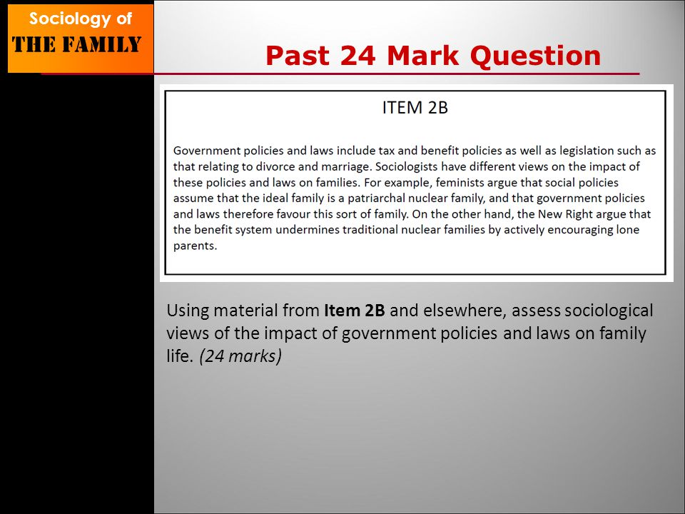 Sociology of The family Past 24 Mark Question Using material from Item 2B and elsewhere, assess sociological views of the impact of government policies and laws on family life.
