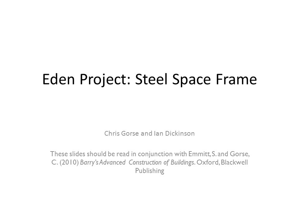 Eden Project: Steel Space Frame Chris Gorse and Ian Dickinson These slides should be read in conjunction with Emmitt, S.