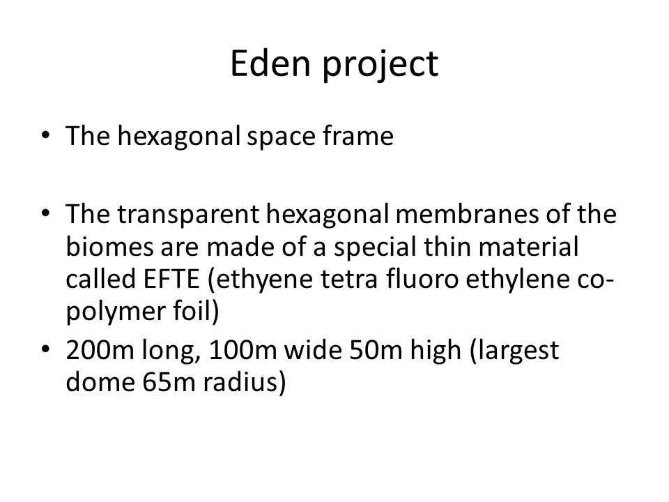 Eden project The hexagonal space frame The transparent hexagonal membranes of the biomes are made of a special thin material called EFTE (ethyene tetra fluoro ethylene co- polymer foil) 200m long, 100m wide 50m high (largest dome 65m radius)