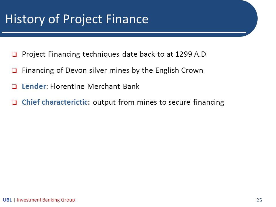 History of Project Finance  Project Financing techniques date back to at 1299 A.D  Financing of Devon silver mines by the English Crown  Lender: Florentine Merchant Bank  Chief characterictic: output from mines to secure financing 25 UBL | Investment Banking Group