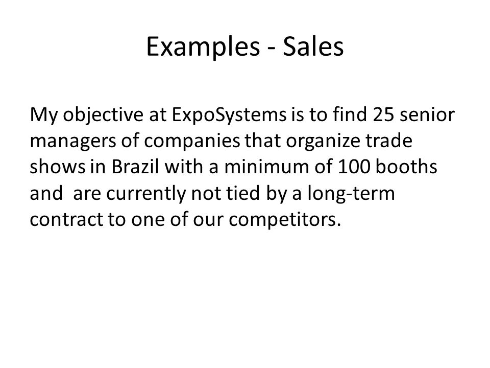 Examples - Sales My objective at ExpoSystems is to find 25 senior managers of companies that organize trade shows in Brazil with a minimum of 100 booths and are currently not tied by a long-term contract to one of our competitors.