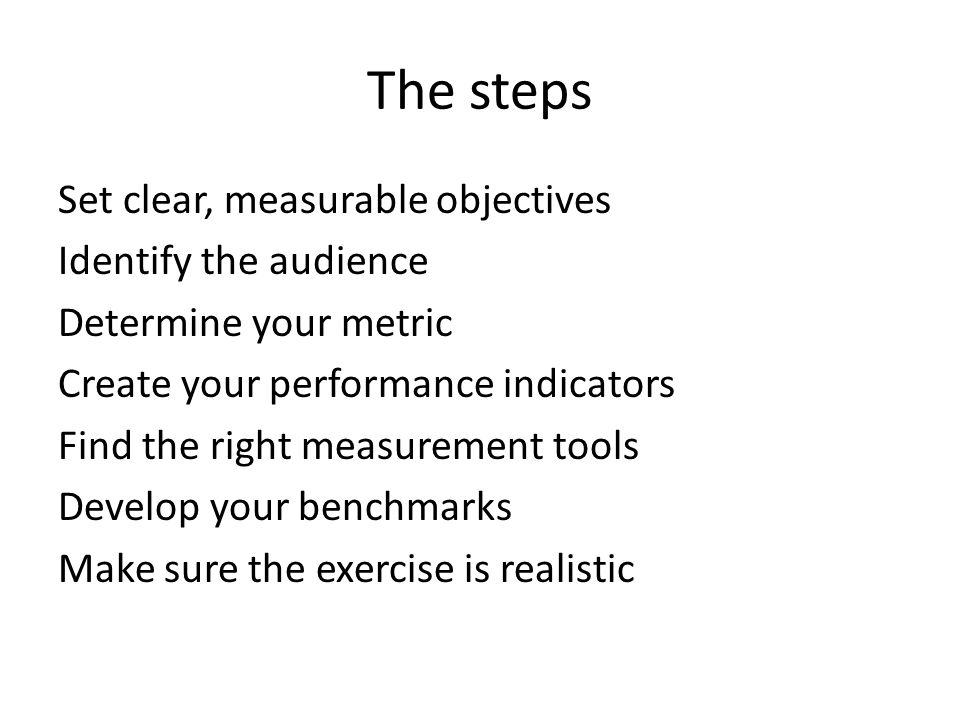 The steps Set clear, measurable objectives Identify the audience Determine your metric Create your performance indicators Find the right measurement tools Develop your benchmarks Make sure the exercise is realistic