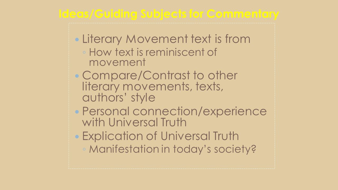 Ideas/Guiding Subjects for Commentary Literary Movement text is from ◦ How text is reminiscent of movement Compare/Contrast to other literary movements, texts, authors' style Personal connection/experience with Universal Truth Explication of Universal Truth ◦ Manifestation in today's society?