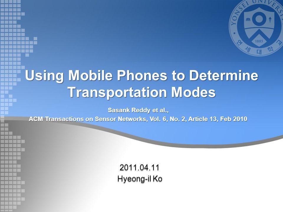Using Mobile Phones to Determine Transportation Modes 2011.04.11 Hyeong-il Ko Sasank Reddy et al., ACM Transactions on Sensor Networks, Vol. 6, No. 2,