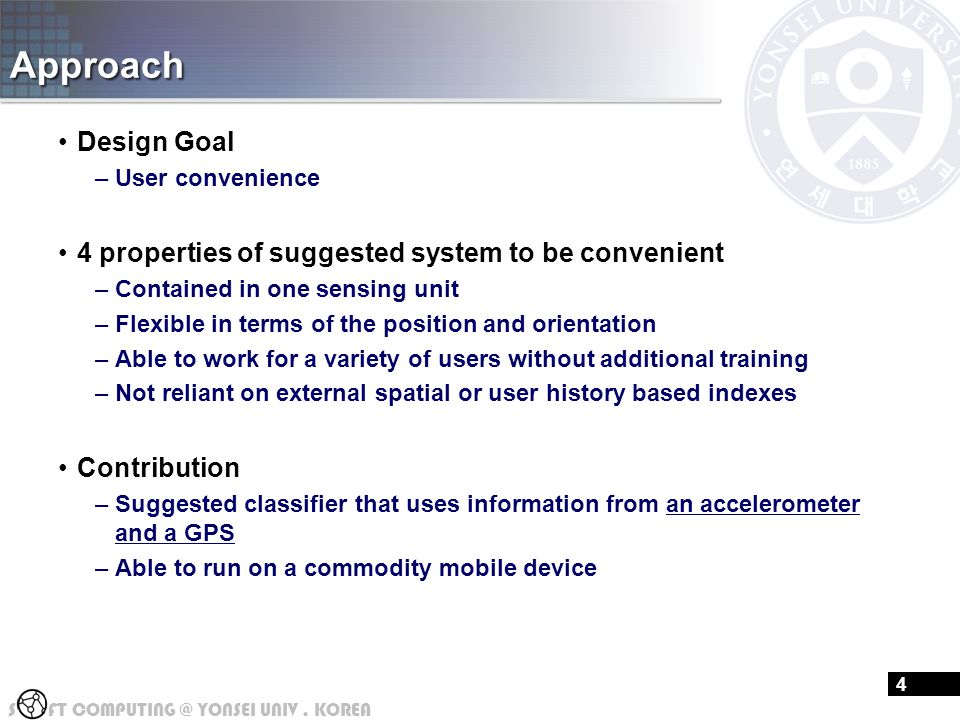 S FT COMPUTING @ YONSEI UNIV. KOREA Approach Design Goal –User convenience 4 properties of suggested system to be convenient –Contained in one sensing