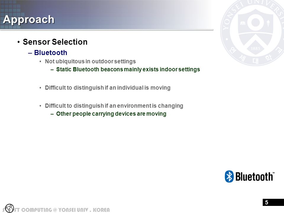 S FT COMPUTING @ YONSEI UNIV. KOREA Approach Sensor Selection –Bluetooth Not ubiquitous in outdoor settings –Static Bluetooth beacons mainly exists in