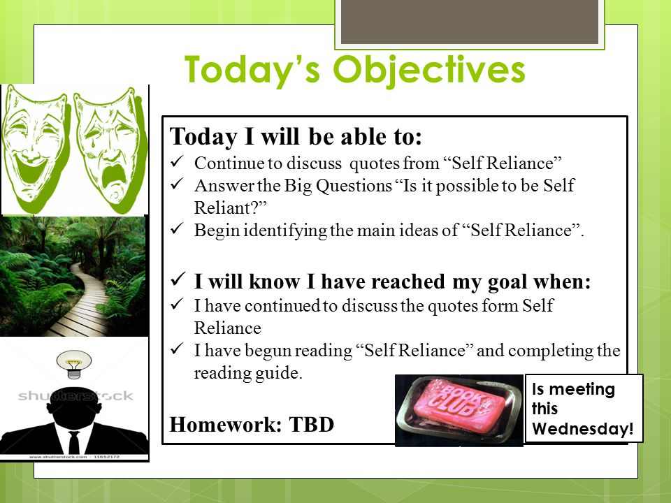Today's Objectives Today I will be able to: Continue to discuss quotes from Self Reliance Answer the Big Questions Is it possible to be Self Reliant? Begin identifying the main ideas of Self Reliance .