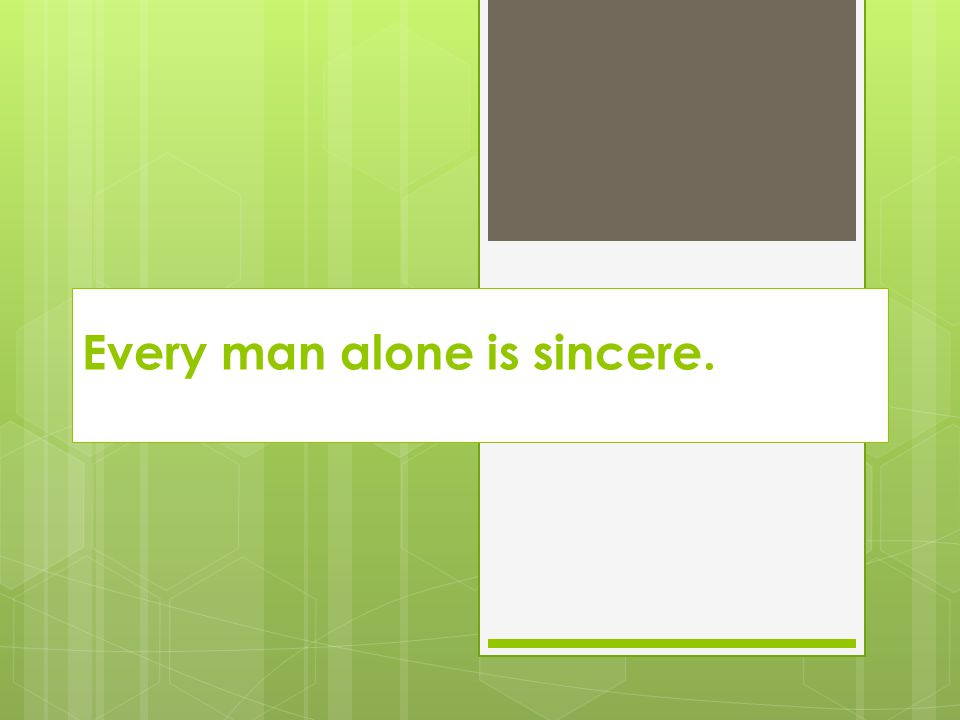 Every man alone is sincere.