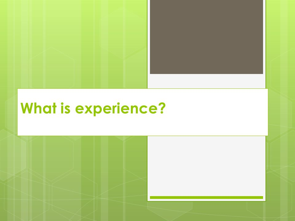 What is experience?