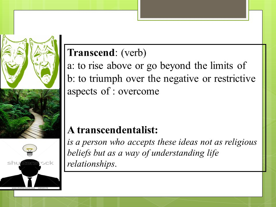 Transcend: (verb) a: to rise above or go beyond the limits of b: to triumph over the negative or restrictive aspects of : overcome A transcendentalist: is a person who accepts these ideas not as religious beliefs but as a way of understanding life relationships.