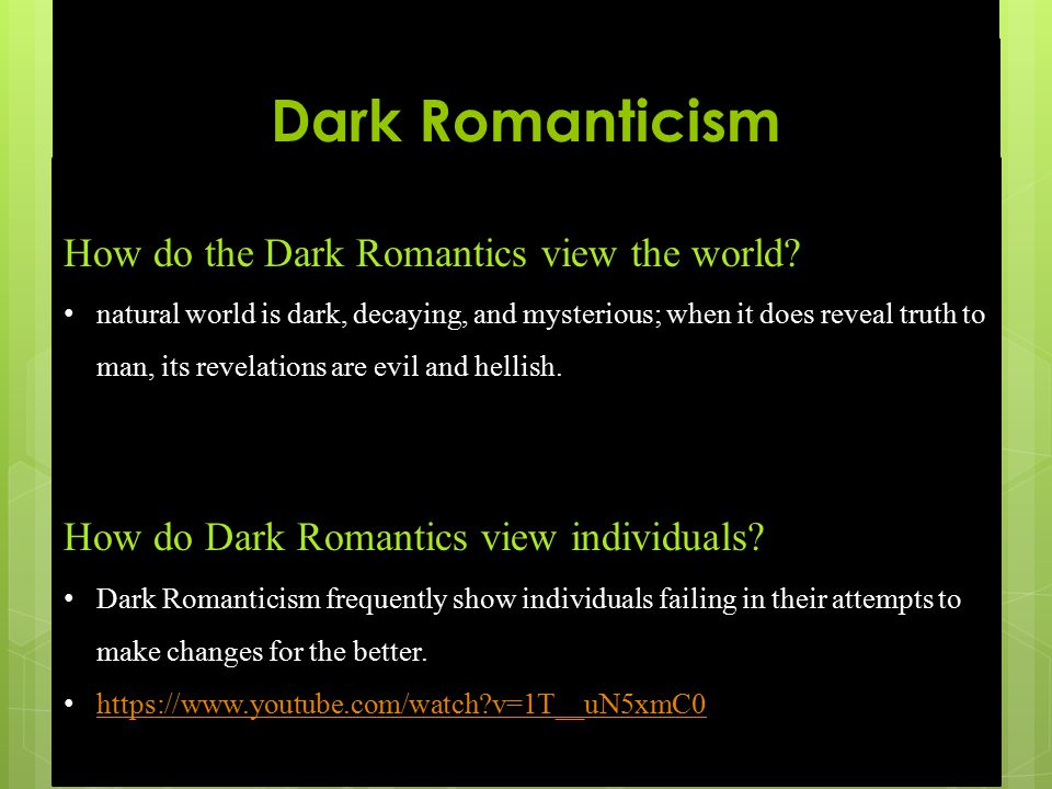 Dark Romanticism How do the Dark Romantics view the world? natural world is dark, decaying, and mysterious; when it does reveal truth to man, its reve