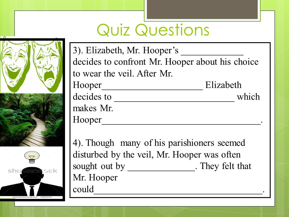 Quiz Questions 3). Elizabeth, Mr. Hooper's _____________ decides to confront Mr. Hooper about his choice to wear the veil. After Mr. Hooper___________