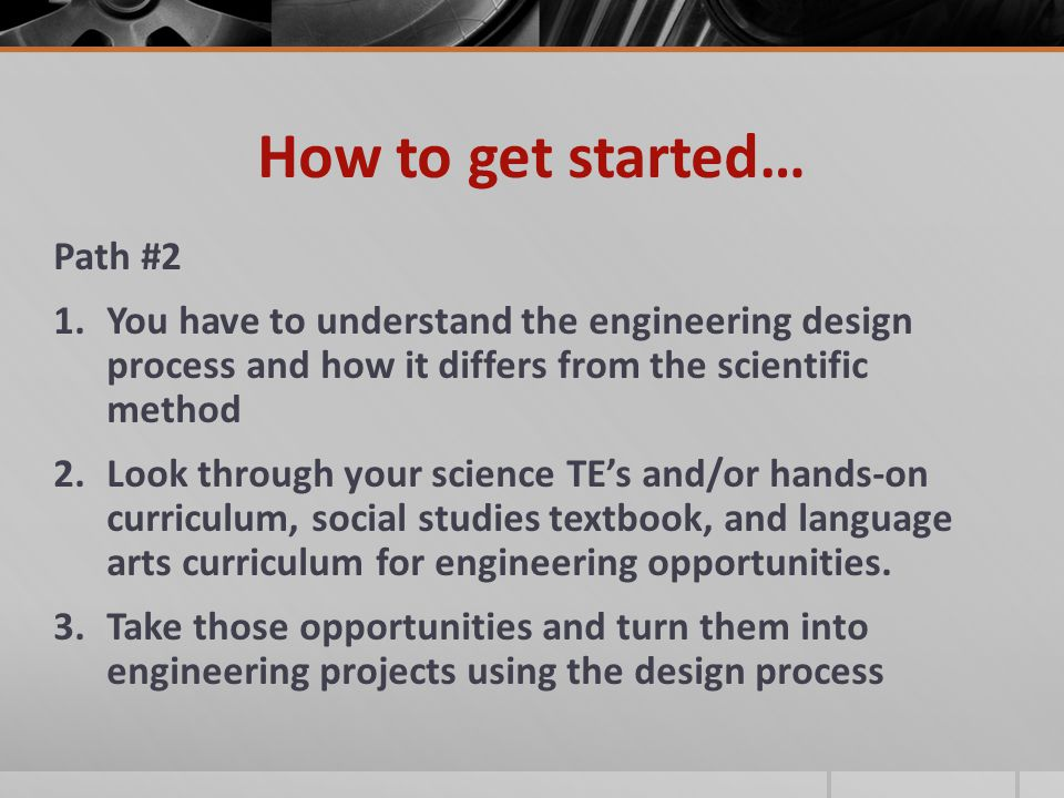 How to get started… Path #2 1.You have to understand the engineering design process and how it differs from the scientific method 2.Look through your science TE's and/or hands-on curriculum, social studies textbook, and language arts curriculum for engineering opportunities.