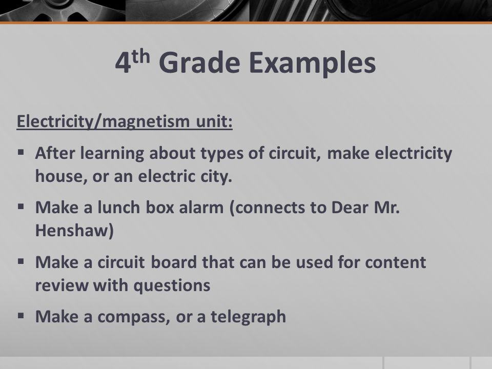 4 th Grade Examples Electricity/magnetism unit:  After learning about types of circuit, make electricity house, or an electric city.