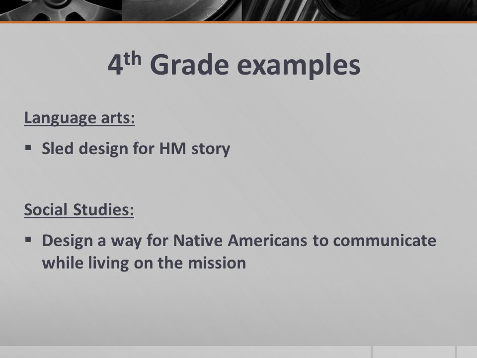 4 th Grade examples Language arts:  Sled design for HM story Social Studies:  Design a way for Native Americans to communicate while living on the mission