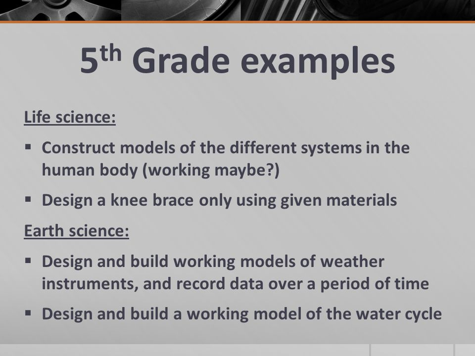 5 th Grade examples Life science:  Construct models of the different systems in the human body (working maybe )  Design a knee brace only using given materials Earth science:  Design and build working models of weather instruments, and record data over a period of time  Design and build a working model of the water cycle