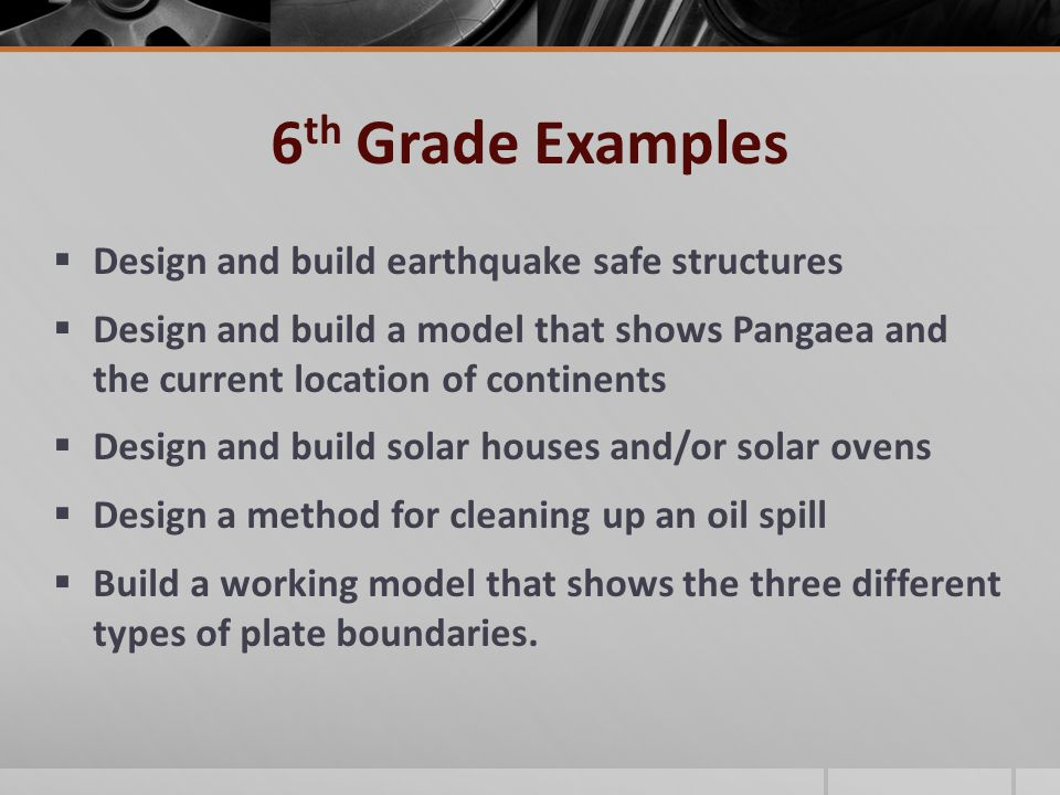6 th Grade Examples  Design and build earthquake safe structures  Design and build a model that shows Pangaea and the current location of continents  Design and build solar houses and/or solar ovens  Design a method for cleaning up an oil spill  Build a working model that shows the three different types of plate boundaries.