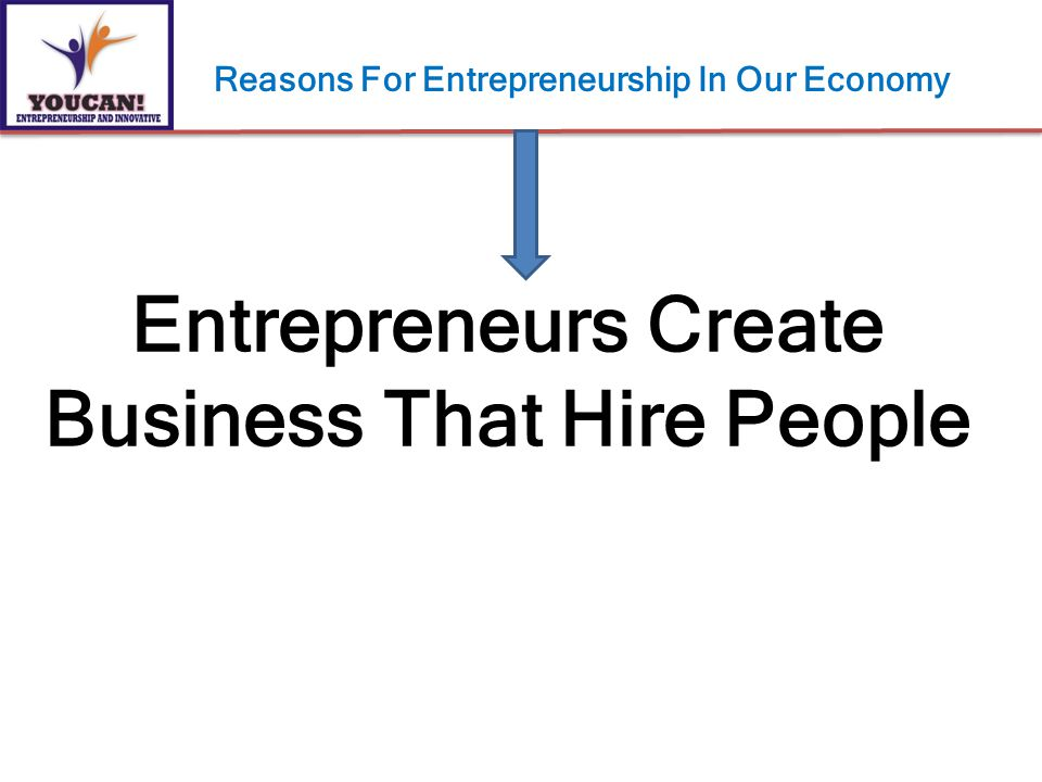 Entrepreneurs Create Business That Hire People Reasons For Entrepreneurship In Our Economy