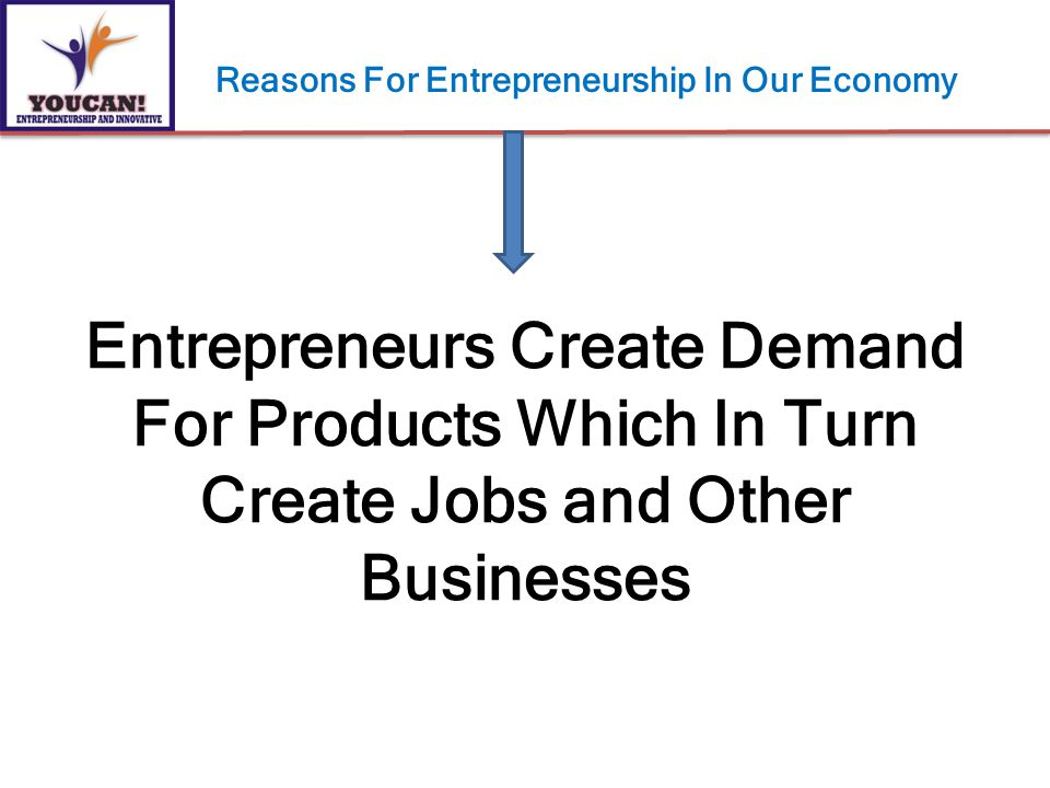 Entrepreneurs Create Demand For Products Which In Turn Create Jobs and Other Businesses Reasons For Entrepreneurship In Our Economy