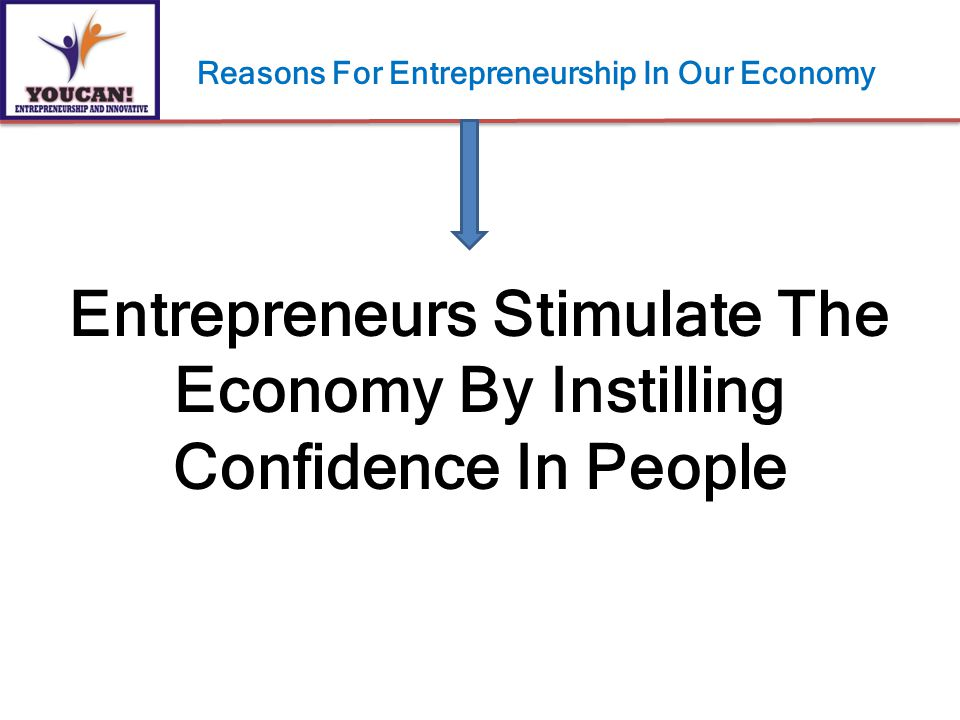 Entrepreneurs Stimulate The Economy By Instilling Confidence In People Reasons For Entrepreneurship In Our Economy