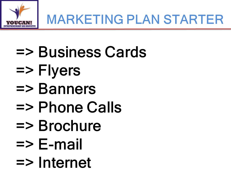 MARKETING PLAN STARTER => Business Cards => Flyers => Banners => Phone Calls => Brochure => E-mail => Internet