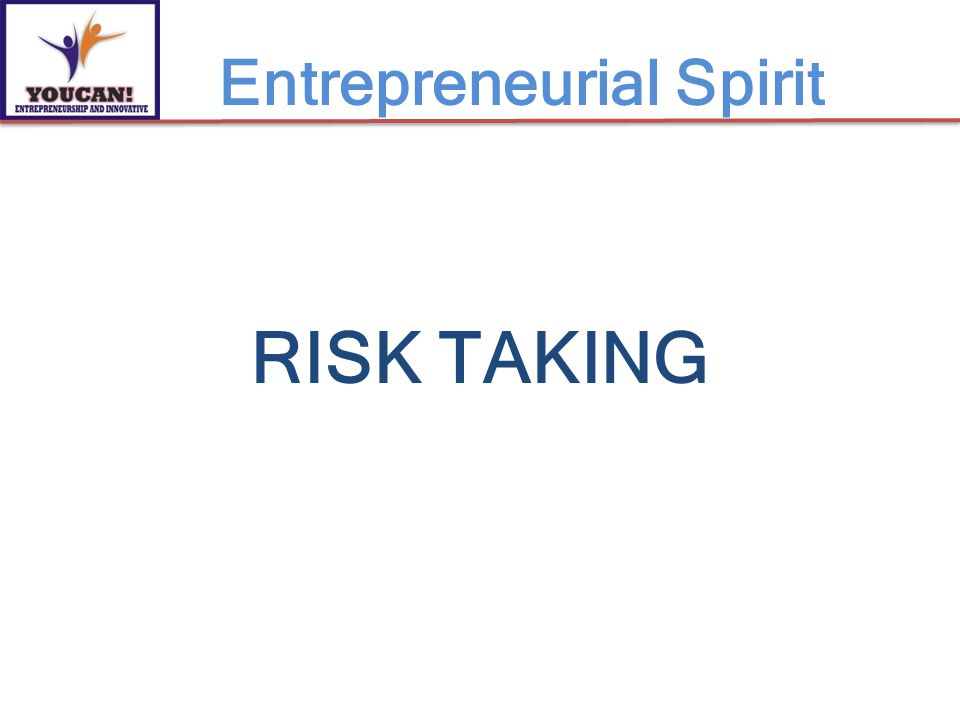 RISK TAKING Entrepreneurial Spirit