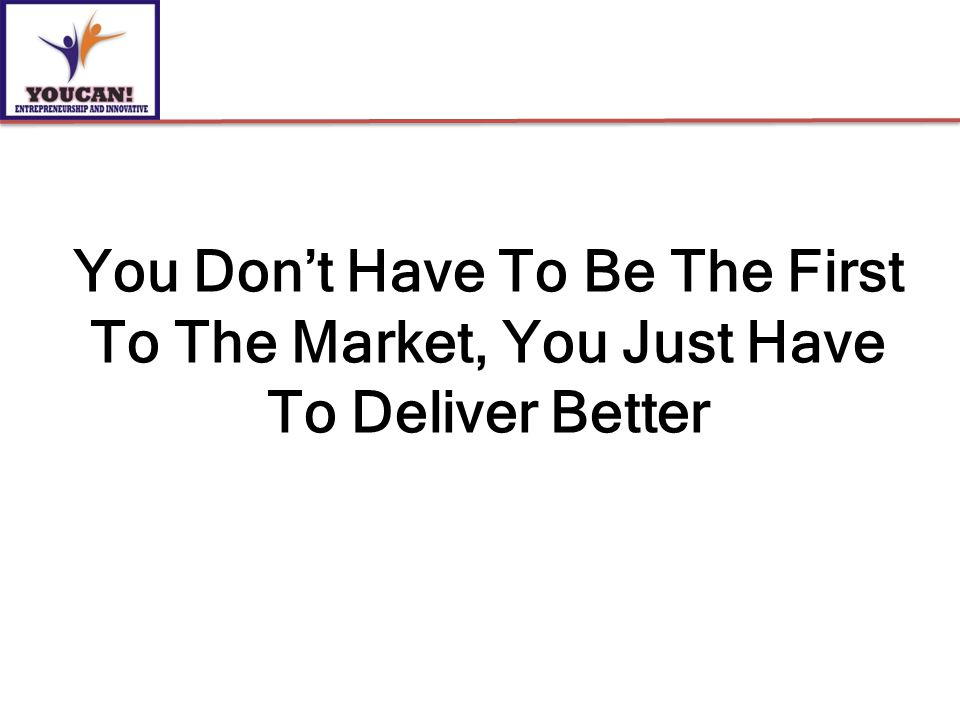 You Don't Have To Be The First To The Market, You Just Have To Deliver Better
