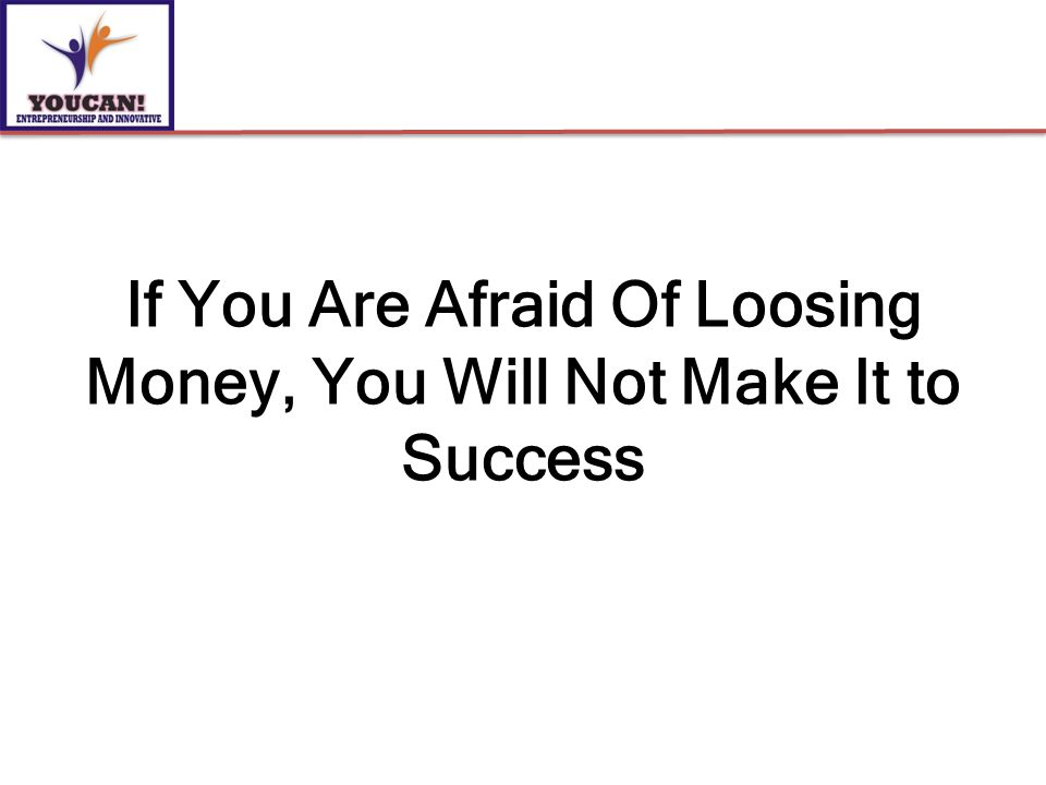 If You Are Afraid Of Loosing Money, You Will Not Make It to Success