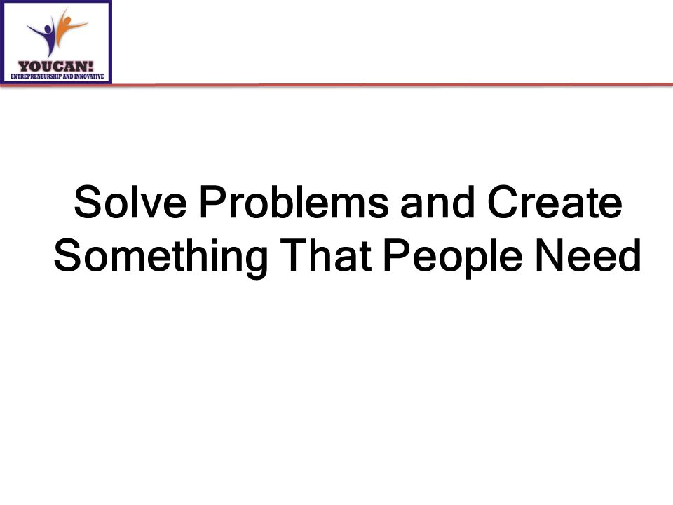 Solve Problems and Create Something That People Need