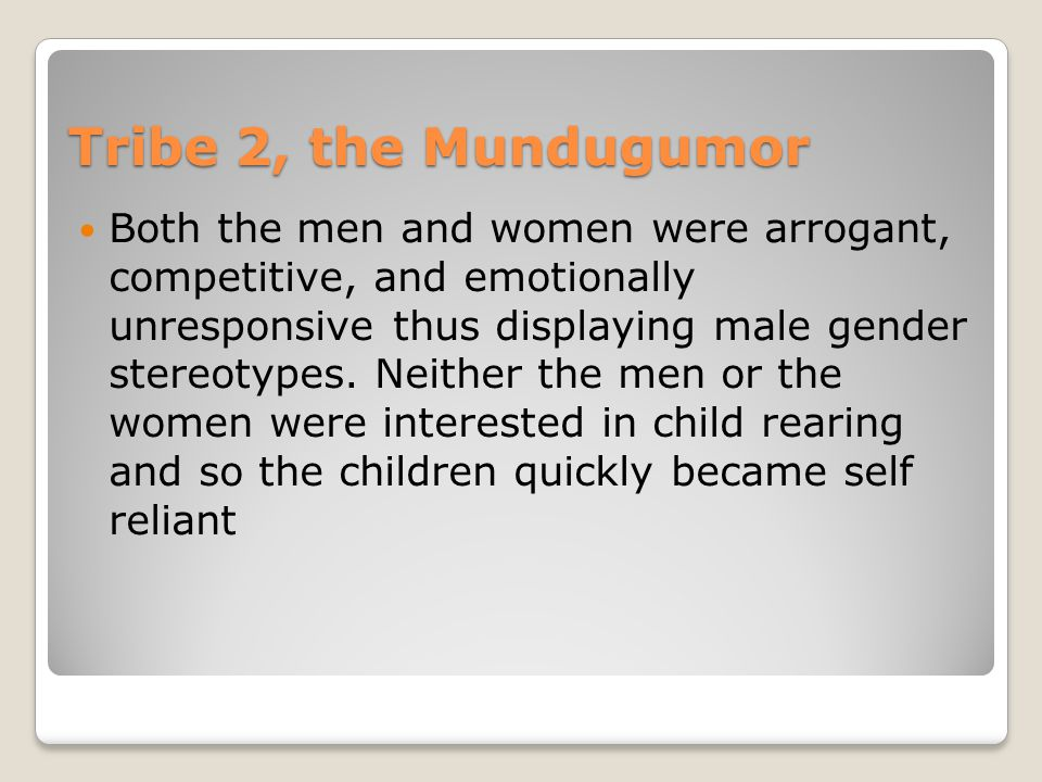 Tribe 2, the Mundugumor Both the men and women were arrogant, competitive, and emotionally unresponsive thus displaying male gender stereotypes.